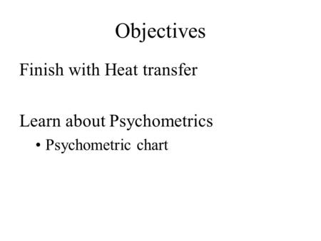 Objectives Finish with Heat transfer Learn about Psychometrics Psychometric chart.