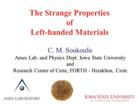 The Strange Properties of Left-handed Materials C. M. Soukoulis Ames Lab. and Physics Dept. Iowa State University and Research Center of Crete, FORTH -