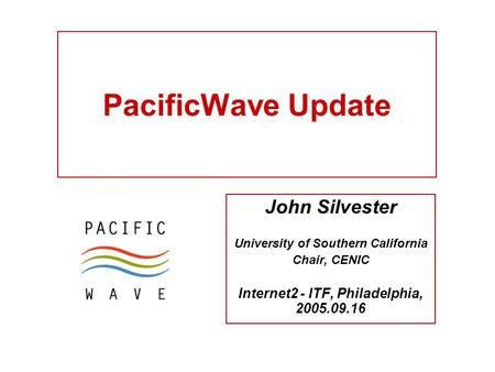 PacificWave Update John Silvester University of Southern California Chair, CENIC Internet2 - ITF, Philadelphia, 2005.09.16.