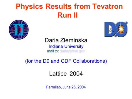 Physics Results from Tevatron Run II Daria Zieminska Indiana University mail to: (for the D0 and CDF Collaborations) Lattice.