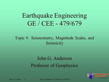 Feb 19, 2008 1John Anderson - CEE/GE 479/679 Earthquake Engineering GE / CEE - 479/679 Topic 9. Seismometry, Magnitude Scales, and Seismicity John G. Anderson.