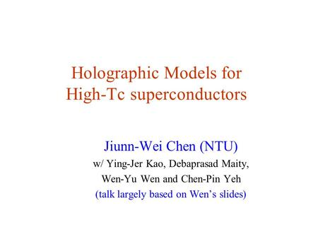 Holographic Models for High-Tc superconductors Jiunn-Wei Chen (NTU) w/ Ying-Jer Kao, Debaprasad Maity, Wen-Yu Wen and Chen-Pin Yeh (talk largely based.