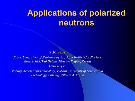 Applications of polarized neutrons V.R. Skoy Frank Laboratory of Neutron Physics, Joint Institute for Nuclear Research141980 Dubna, Moscow Region, Russia.