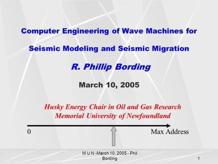 M U N -March 10, 2005 - Phil Bording1 Computer Engineering of Wave Machines for Seismic Modeling and Seismic Migration R. Phillip Bording March 10, 2005.