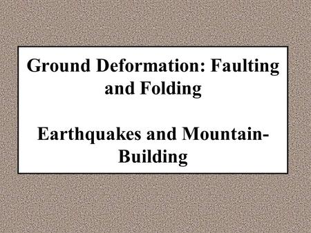 Ground Deformation: Faulting and Folding Earthquakes and Mountain- Building.