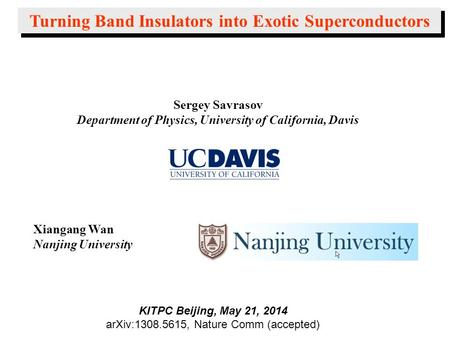 Sergey Savrasov Department of Physics, University of California, Davis Turning Band Insulators into Exotic Superconductors Xiangang Wan Nanjing University.