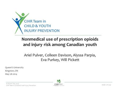 CIHR Team in CHILD & YOUTH INJURY PREVENTION © (Pulver/ May 2014) CIHR Team in Child and Youth Injury Prevention Slide 1 of (19) Nonmedical use of prescription.