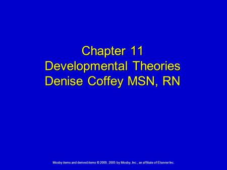 Mosby items and derived items © 2009, 2005 by Mosby, Inc., an affiliate of Elsevier Inc. Chapter 11 Developmental Theories Denise Coffey MSN, RN.