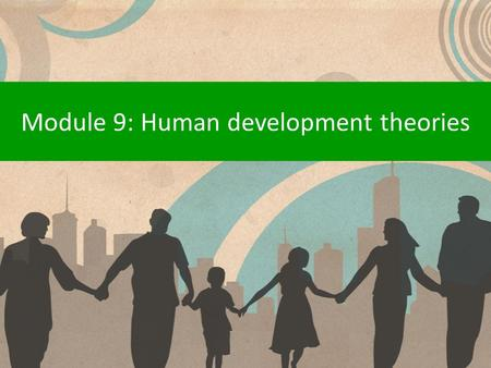 Module 9: Human development theories. Why are there different theories? Theorists disagree about what has had the most influence on our development and.