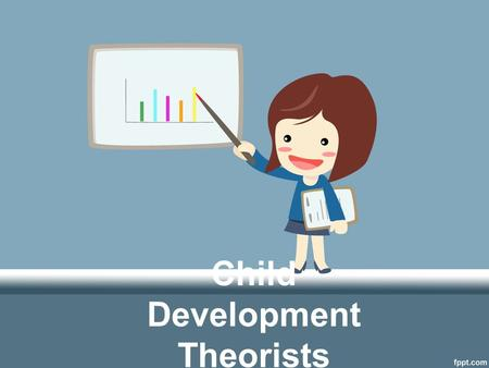 Child Development Theorists. Complete the Front of the worksheet Worksheet can be found on brown table under the bulletin board On the back, identify.