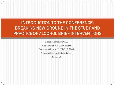 Nick Heather PhD, Northumbria University Presentation at INEBRIA2009, Newcastle/Gateshead, UK 8/10/09 INTRODUCTION TO THE CONFERENCE: BREAKING NEW GROUND.