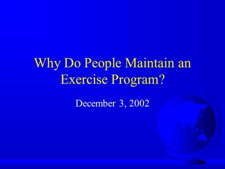 Why Do People Maintain an Exercise Program? December 3, 2002.