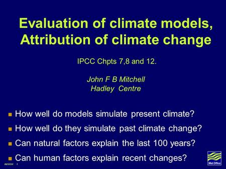 Evaluation of climate models, Attribution of climate change IPCC Chpts 7,8 and 12. John F B Mitchell Hadley Centre How well do models simulate present.
