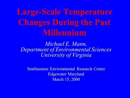 Large-Scale Temperature Changes During the Past Millennium Michael E. Mann, Department of Environmental Sciences University of Virginia Smithsonian Environmental.