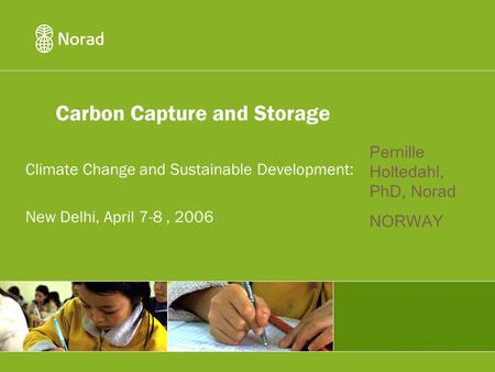 Carbon Capture and Storage Climate Change and Sustainable Development: New Delhi, April 7-8, 2006 Pernille Holtedahl, PhD, Norad NORWAY.