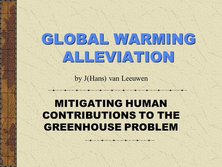 GLOBAL WARMING ALLEVIATION MITIGATING HUMAN CONTRIBUTIONS TO THE GREENHOUSE PROBLEM by J(Hans) van Leeuwen.