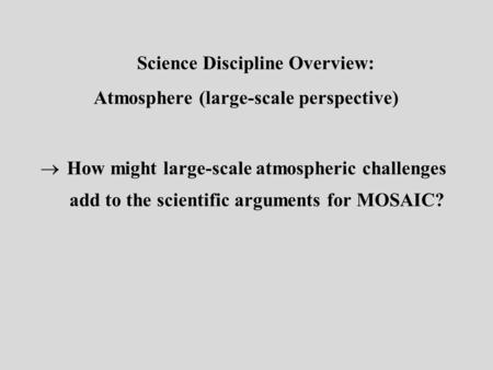 Science Discipline Overview: Atmosphere (large-scale perspective)  How might large-scale atmospheric challenges add to the scientific arguments for MOSAIC?