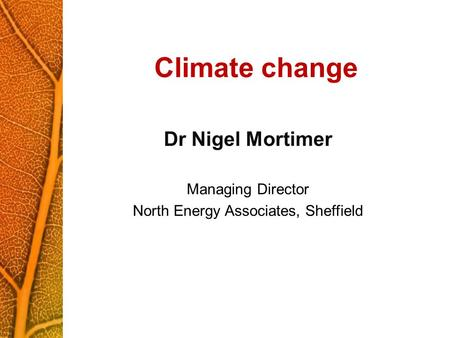 Climate change Dr Nigel Mortimer Managing Director North Energy Associates, Sheffield.