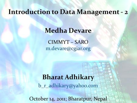 Introduction to Data Management - 2 Medha Devare CIMMYT – SARO Bharat Adhikary October 14, 2011; Bharatpur, Nepal.