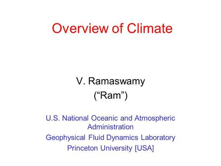 "Overview of Climate V. Ramaswamy (""Ram"") U.S. National Oceanic and Atmospheric Administration Geophysical Fluid Dynamics Laboratory Princeton University."
