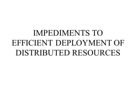 IMPEDIMENTS TO EFFICIENT DEPLOYMENT OF DISTRIBUTED RESOURCES.
