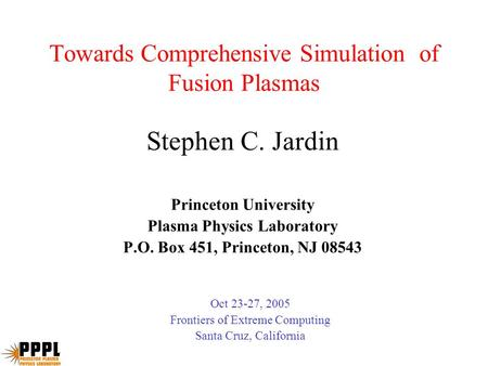 Towards Comprehensive Simulation of Fusion Plasmas Stephen C. Jardin Princeton University Plasma Physics Laboratory P.O. Box 451, Princeton, NJ 08543 Oct.