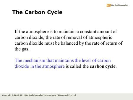 Copyright © 2006-2011 Marshall Cavendish International (Singapore) Pte. Ltd. The Carbon Cycle If the atmosphere is to maintain a constant amount of carbon.
