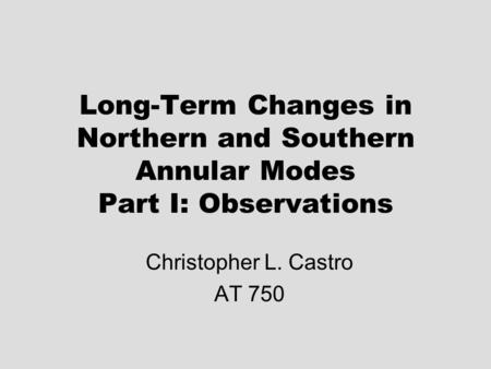 Long-Term Changes in Northern and Southern Annular Modes Part I: Observations Christopher L. Castro AT 750.