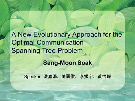 A New Evolutionary Approach for the Optimal Communication Spanning Tree Problem Sang-Moon Soak Speaker: 洪嘉涓、陳麗徽、李振宇、黃怡靜.
