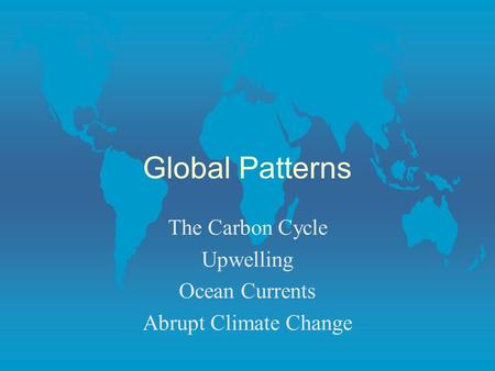 Global Patterns The Carbon Cycle Upwelling Ocean Currents Abrupt Climate Change.