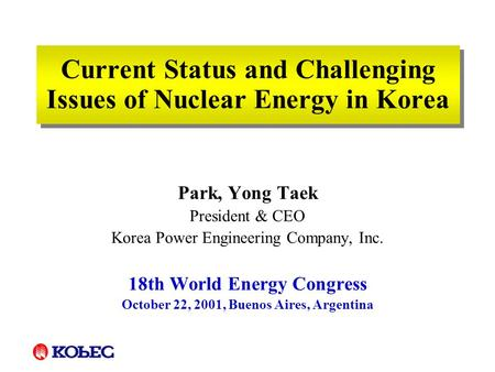Current Status and Challenging Issues of Nuclear Energy in Korea Park, Yong Taek President & CEO Korea Power Engineering Company, Inc. 18th World Energy.