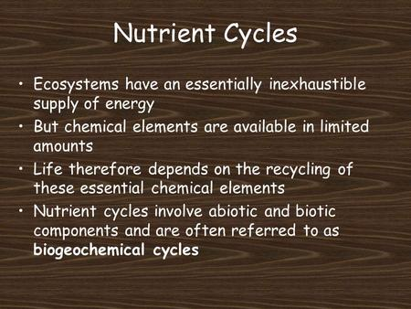 Nutrient Cycles Ecosystems have an essentially inexhaustible supply of energy But chemical elements are available in limited amounts Life therefore depends.