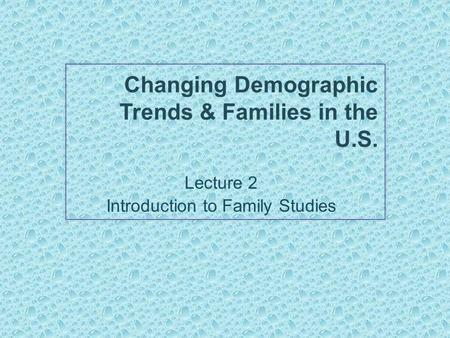 Changing Demographic Trends & Families in the U.S. Lecture 2 Introduction to Family Studies.