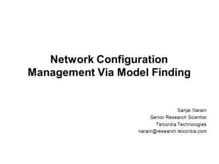 Network Configuration Management Via Model Finding Sanjai Narain Senior Research Scientist Telcordia Technologies