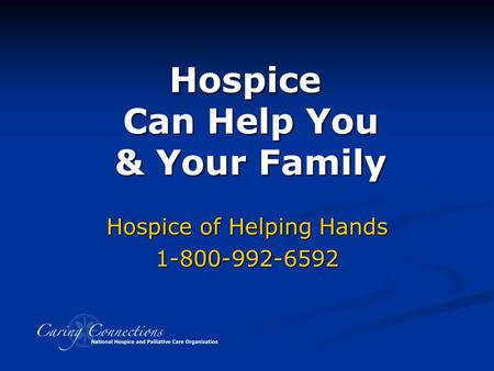 Hospice Can Help You & Your Family Developed with assistance from Hospice Caring Project, Santa Cruz County, CA Hospice of Helping Hands 1-800-992-6592.