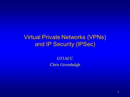 1 Virtual Private Networks (VPNs) and IP Security (IPSec) G53ACC Chris Greenhalgh.