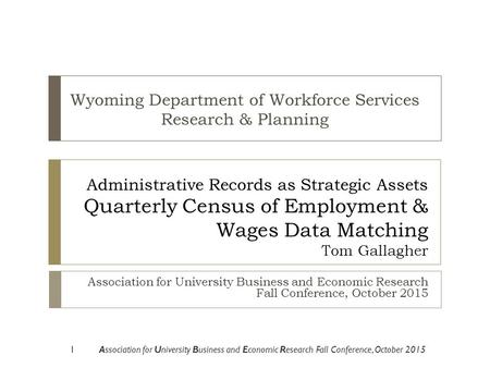 Administrative Records as Strategic Assets Quarterly Census of Employment & Wages Data Matching Tom Gallagher Association for University Business and Economic.
