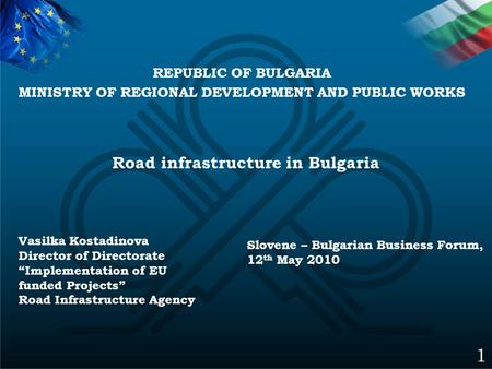 "Road infrastructure in Bulgaria 1 Slovene – Bulgarian Business Forum, 12 th May 2010 Vasilka Kostadinova Director of Directorate ""Implementation of EU."