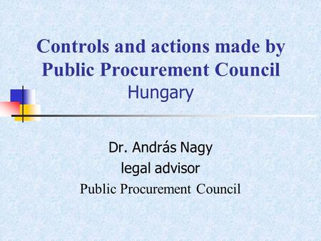 Controls and actions made by Public Procurement Council Hungary Dr. András Nagy legal advisor Public Procurement Council.