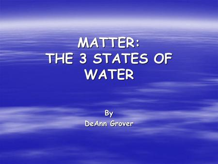 MATTER: THE 3 STATES OF WATER By DeAnn Grover. Liquid When we think of water, we usually think of water as a liquid. A liquid will take the shape of whatever.