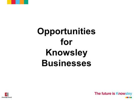 Opportunities for Knowsley Businesses. September 2013 – September 2014 The Good The Bad and The Future.