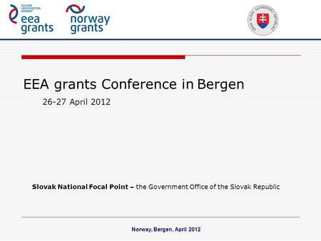 EEA grants Conference in Bergen Norway, Bergen, April 2012 26-27 April 2012 Slovak National Focal Point – the Government Office of the Slovak Republic.