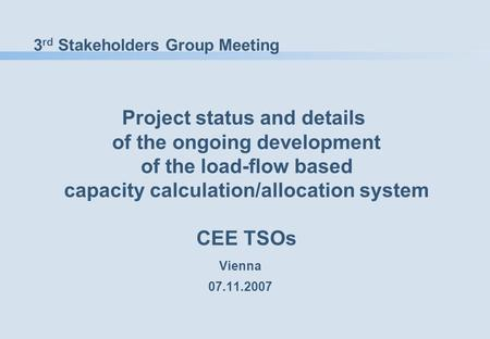 3 rd Stakeholders Group Meeting Project status and details of the ongoing development of the load-flow based capacity calculation/allocation system CEE.