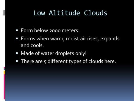 Low Altitude Clouds  Form below 2000 meters.  Forms when warm, moist air rises, expands and cools.  Made of water droplets only!  There are 5 different.