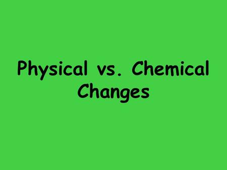Physical vs. Chemical Changes. Goal: How do you tell the difference between chemical and physical changes?