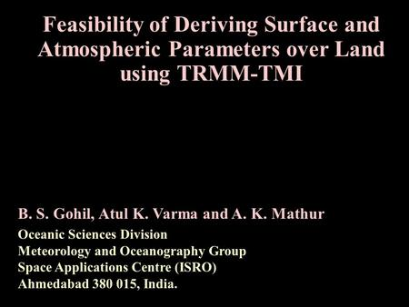Feasibility of Deriving Surface and Atmospheric Parameters over Land using TRMM-TMI B. S. Gohil, Atul K. Varma and A. K. Mathur Oceanic Sciences Division.