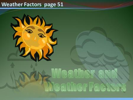 Weather Factors page 51. Weather Factors Recall that Weather is defined as the state of atmosphere at a specific time and place and that most weather.