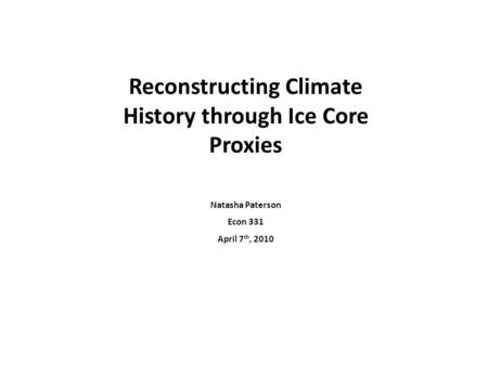 Reconstructing Climate History through Ice Core Proxies Natasha Paterson Econ 331 April 7 th, 2010.