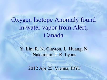 Oxygen Isotope Anomaly found in water vapor from Alert, Canada Y. Lin, R. N. Clayton, L. Huang, N. Nakamura, J. R. Lyons 2012 Apr.25, Vienna, EGU.