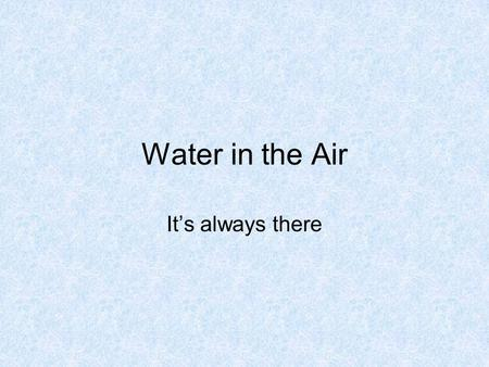 Water in the Air It's always there. Water is ALWAYS in the Air! It can be in the air as a solid, a liquid or a gas. Solid- Ice Liquid- Water Gas- Water.